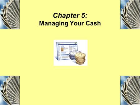 Chapter 5: Managing Your Cash. Objectives Explain the importance of effective cash management and list the four tools of cash management. Compare and.