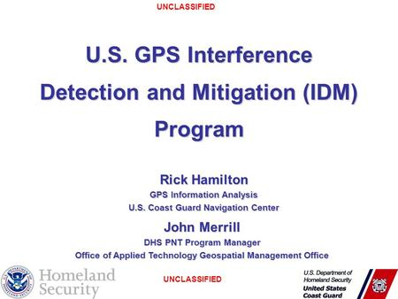 UNCLASSIFIED 1 U.S. GPS Interference Detection and Mitigation (IDM) Program Rick Hamilton GPS Information Analysis U.S. Coast Guard Navigation Center John.