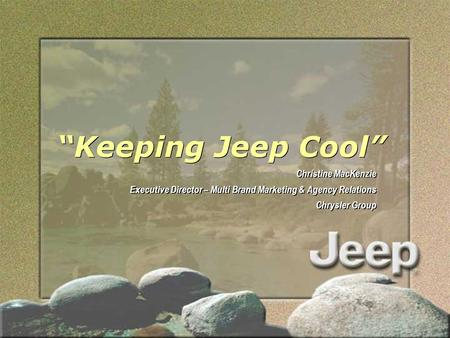 """Keeping Jeep Cool"" Christine MacKenzie Executive Director – Multi Brand Marketing & Agency Relations Chrysler Group Christine MacKenzie Executive Director."