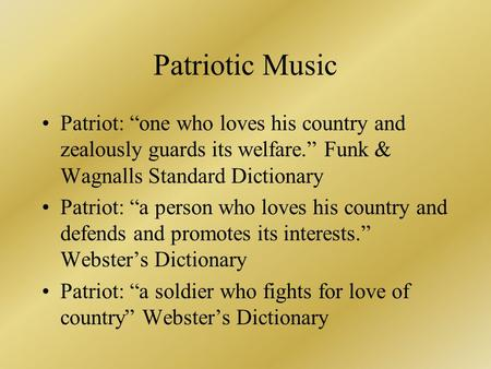 "Patriotic Music Patriot: ""one who loves his country and zealously guards its welfare."" Funk & Wagnalls Standard Dictionary Patriot: ""a person who loves."