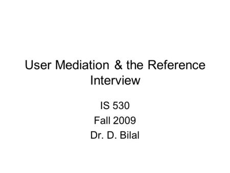 User Mediation & the Reference Interview IS 530 Fall 2009 Dr. D. Bilal.