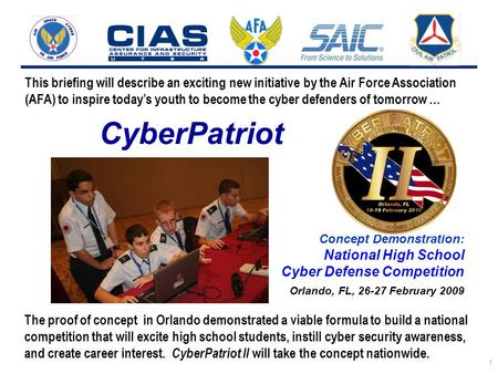 I n t e g r i t y - S e r v i c e - E x c e l l e n c e 1 CyberPatriot Concept Demonstration: National High School Cyber Defense Competition Orlando, FL,