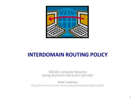 INTERDOMAIN ROUTING POLICY COS 461: Computer Networks Spring 2010 (MW 3:00-4:20 in COS 105) Mike Freedman
