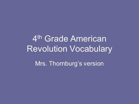 4 th Grade American Revolution Vocabulary Mrs. Thornburg's version.