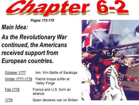 Main Idea: As the Revolutionary War continued, the Americans received support from European countries. Pages 172-176 October 1777 Am. Win Battle of Saratoga.