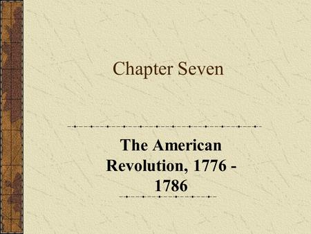 Chapter Seven The American Revolution, 1776 - 1786.