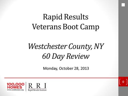 Rapid Results Veterans Boot Camp Westchester County, NY 60 Day Review Monday, October 28, 2013 0.