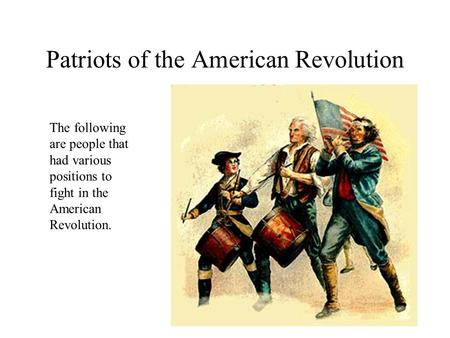Patriots of the American Revolution The following are people that had various positions to fight in the American Revolution.