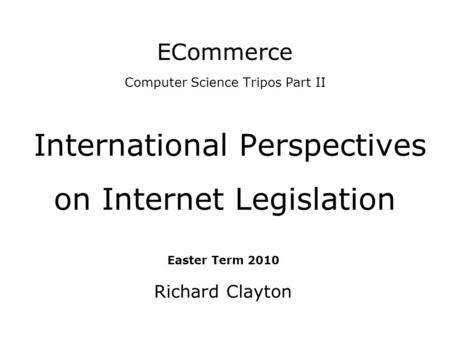 ECommerce Computer Science Tripos Part II International Perspectives on Internet Legislation Easter Term 2010 Richard Clayton.