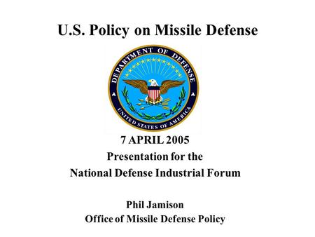 U.S. Policy on Missile Defense 7 APRIL 2005 Presentation for the National Defense Industrial Forum Phil Jamison Office of Missile Defense Policy.