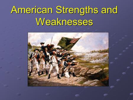 American Strengths and Weaknesses. Redcoats' Advantages Britain had the most powerful navy in the world. They had well-trained soldiers. They had the.