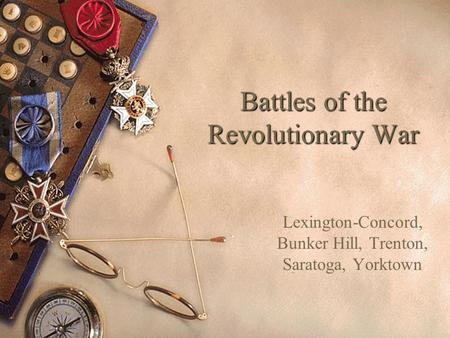 Battles of the Revolutionary War Lexington-Concord, Bunker Hill, Trenton, Saratoga, Yorktown.