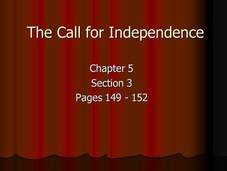 The Call for Independence Chapter 5 Section 3 Pages 149 - 152.