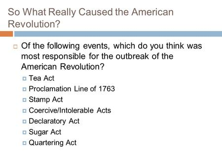 So What Really Caused the American Revolution?  Of the following events, which do you think was most responsible for the outbreak of the American Revolution?