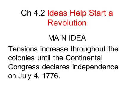 Ch 4.2 Ideas Help Start a Revolution MAIN IDEA Tensions increase throughout the colonies until the Continental Congress declares independence on July 4,