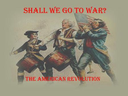 Shall We Go to War? The American Revolution. What was going on? On the edge of the Revolution, there were two sides, the patriots and the loyalists, within.