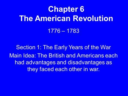 Chapter 6 The American Revolution 1776 – 1783 Section 1: The Early Years of the War Main Idea: The British and Americans each had advantages and disadvantages.
