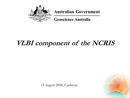 VLBI component of the NCRIS Australian Government Geoscience Australia 15 August 2006, Canberra.