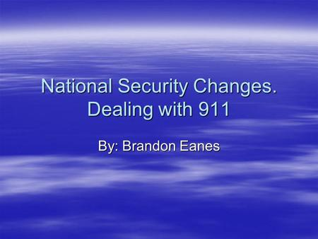 National Security Changes. Dealing with 911 By: Brandon Eanes.