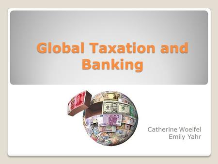 Global Taxation and Banking Catherine Woelfel Emily Yahr.