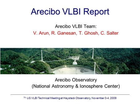 7th US VLBI Technical Meeting at Haystack Observatory, November 3-4, 2009 Arecibo VLBI Report Arecibo VLBI Team: V. Arun, R. Ganesan, T. Ghosh, C. Salter.