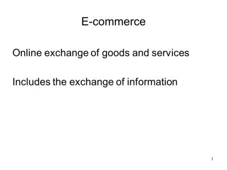 E-commerce Online exchange of goods and services Includes the exchange of information 1.