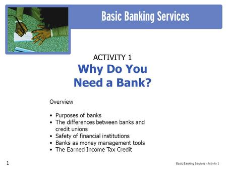 Basic Banking Services - Activity 1 ACTIVITY 1 Why Do You Need a Bank? Overview Purposes of banks The differences between banks and credit unions Safety.