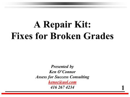 A Repair Kit: Fixes for Broken Grades Presented by Ken O'Connor Assess for Success Consulting 416 267 4234 1.