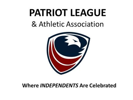 Where INDEPENDENTS Are Celebrated PATRIOT LEAGUE & Athletic Association.