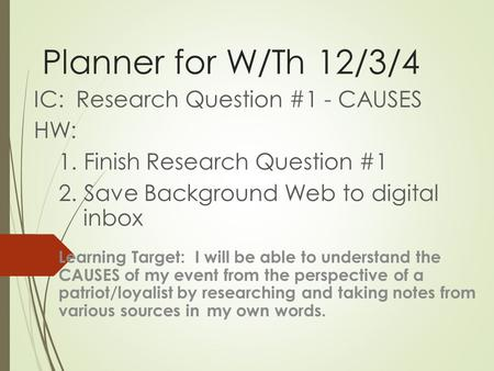 Planner for W/Th 12/3/4 IC: Research Question #1 - CAUSES HW: 1. Finish Research Question #1 2. Save Background Web to digital inbox Learning Target: I.