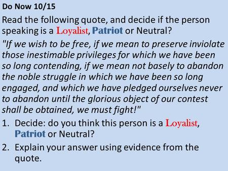Do Now 10/15 Read the following quote, and decide if the person speaking is a Loyalist, Patriot or Neutral? If we wish to be free, if we mean to preserve.