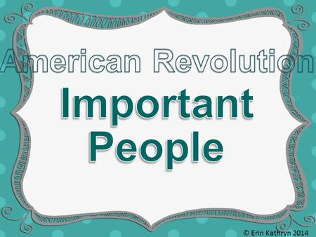 © Erin Kathryn 2014. 1732 - 1799 Commanded the Continental Army during the American Revolution First President of the United States of America Patriot.