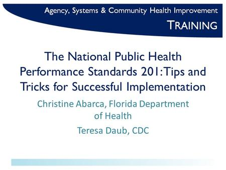 The National Public Health Performance Standards 201: Tips and Tricks for Successful Implementation Christine Abarca, Florida Department of Health Teresa.