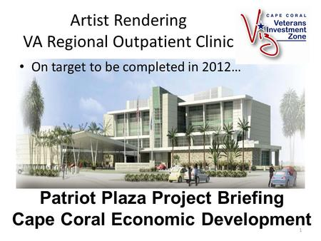 Artist Rendering VA Regional Outpatient Clinic On target to be completed in 2012… 1 Patriot Plaza Project Briefing Cape Coral Economic Development.