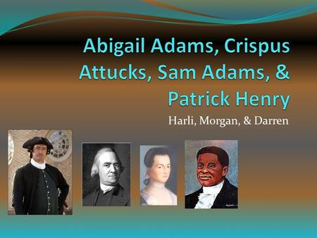 Harli, Morgan, & Darren. Abigail Adams Born: November 11, 1774 Died: October 28,1818 Husband: John Adams Role Played: Abigail often overviewed the decleration.