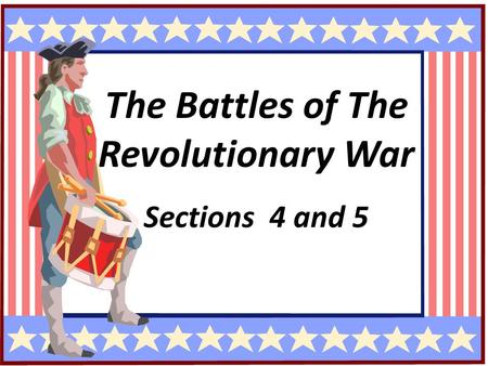 The Revolutionary War The Battles of The Revolutionary War Sections 4 and 5.