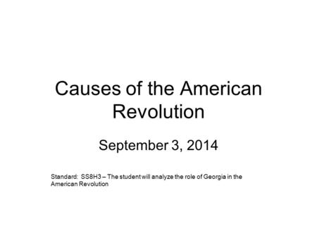 Causes of the American Revolution September 3, 2014 Standard: SS8H3 – The student will analyze the role of Georgia in the American Revolution.