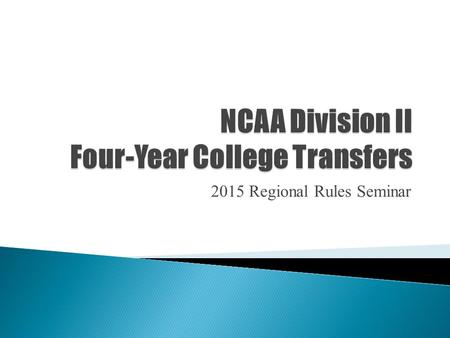 2015 Regional Rules Seminar.  To understand four-year college transfer legislation.  To be able to accurately apply legislation to use best practices.