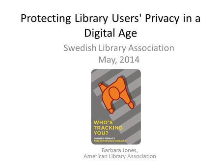Protecting Library Users' Privacy in a Digital Age Swedish Library Association May, 2014 Barbara Jones, American Library Association.