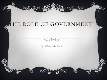 THE ROLE OF GOVERNMENT Nov 19, 2013 By: Ahmed Al Salah.
