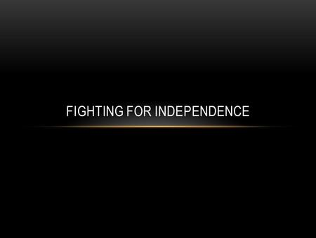 FIGHTING FOR INDEPENDENCE. STRENGTHS AND WEAKNESSES British: S: Disciplined and trained army Best navy in the world 50,000 Loyalists (African-Americans/Freedom,