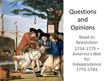 Questions and Opinions Road to Revolution 1754-1775 + America's War for Independence 1775-1783.
