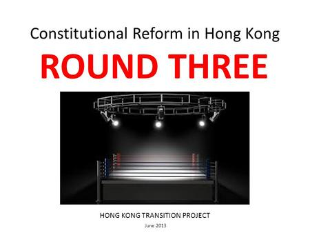 Constitutional Reform in Hong Kong ROUND THREE HONG KONG TRANSITION PROJECT June 2013.