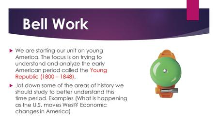 Bell Work We are starting our unit on young America. The focus is on trying to understand and analyze the early American period called the Young Republic.