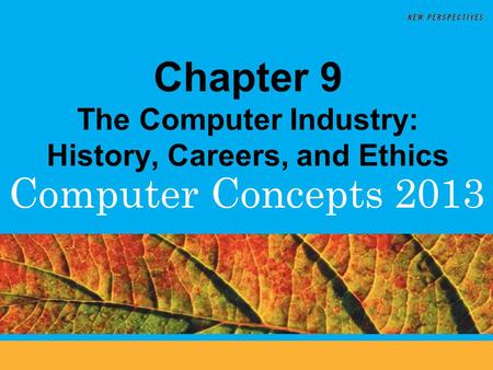 Computer Concepts 2013 Chapter 9 The Computer Industry: History, Careers, and Ethics.