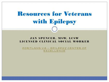 JAN SPENCER, MSW, LCSW LICENSED CLINICAL SOCIAL WORKER PORTLAND VA – EPILEPSY CENTER OF EXCELLENCE Resources for Veterans with Epilepsy.