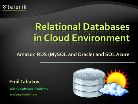 Amazon RDS (MySQL and Oracle) and SQL Azure Emil Tabakov Telerik Software Academy academy.telerik.com.