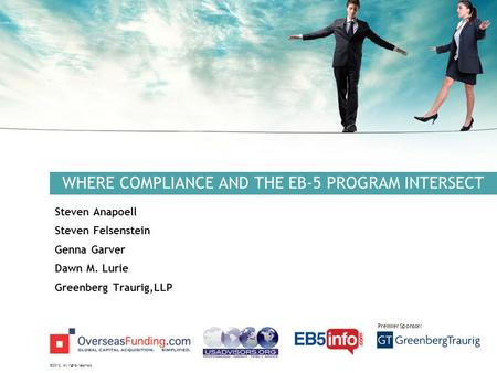 ©2012. All rights reserved. Premier Sponsor: WHERE COMPLIANCE AND THE EB-5 PROGRAM INTERSECT Steven Anapoell Steven Felsenstein Genna Garver Dawn M. Lurie.