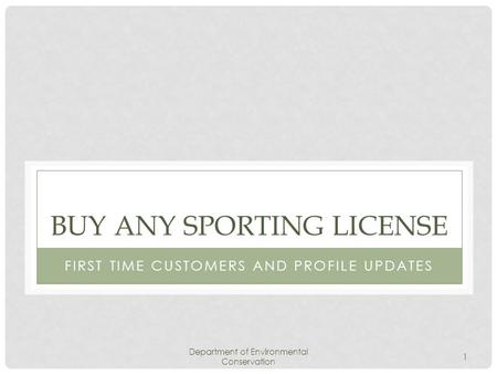 Department of Environmental Conservation 1 BUY ANY SPORTING LICENSE FIRST TIME CUSTOMERS AND PROFILE UPDATES.
