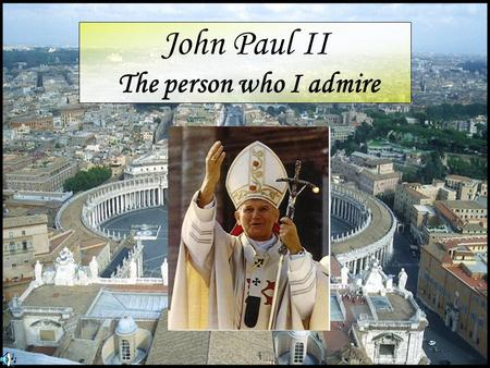 John Paul II The person who I admire. We love Him. He is a patron of our school.